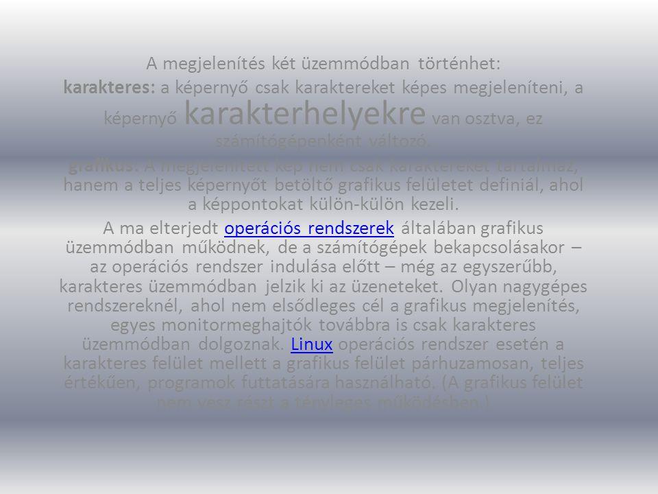 A megjelenítés két üzemmódban történhet: karakteres: a képernyő csak karaktereket képes megjeleníteni, a képernyő karakterhelyekre van osztva, ez számítógépenként változó.