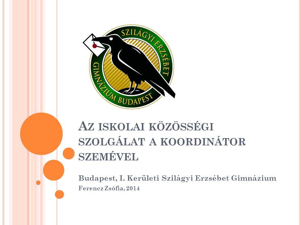 A Z ISKOLAI KÖZÖSSÉGI SZOLGÁLAT A KOORDINÁTOR SZEMÉVEL Budapest, I. Kerületi Szilágyi Erzsébet Gimnázium Ferencz Zsófia, 2014