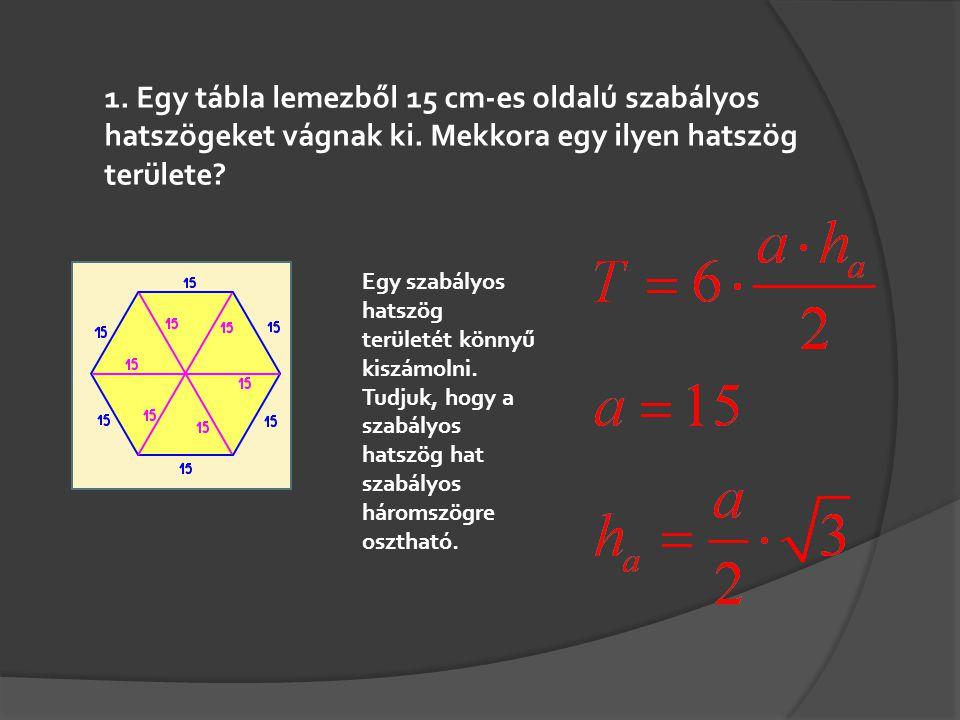 1. Egy tábla lemezből 15 cm-es oldalú szabályos hatszögeket vágnak ki. Mekkora egy ilyen hatszög területe? Egy szabályos hatszög területét könnyű kisz