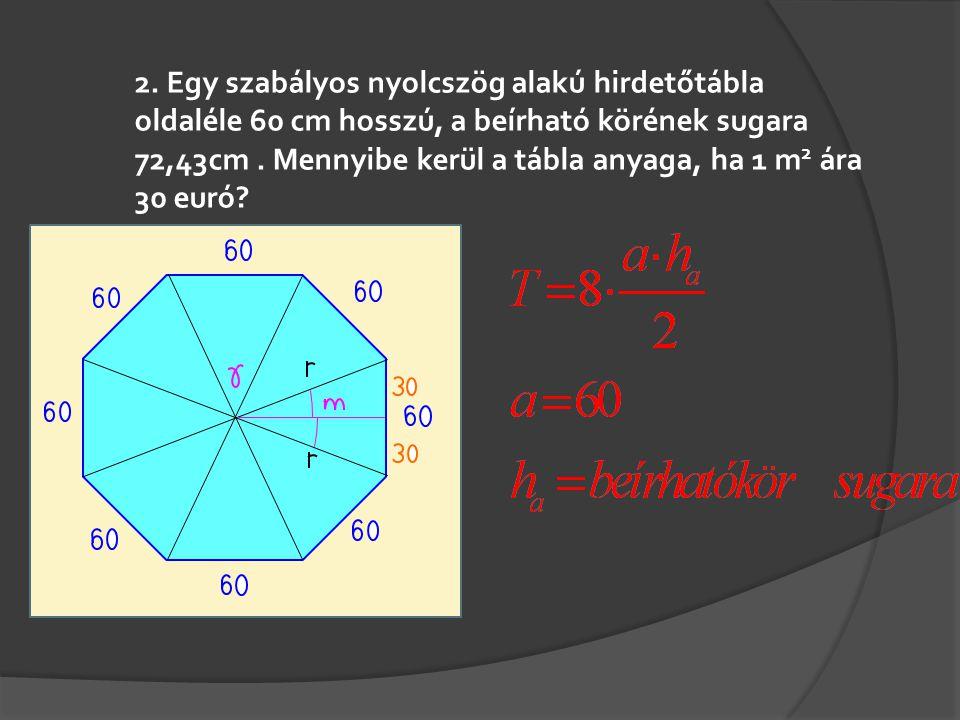 2. Egy szabályos nyolcszög alakú hirdetőtábla oldaléle 60 cm hosszú, a beírható körének sugara 72,43cm. Mennyibe kerül a tábla anyaga, ha 1 m 2 ára 30