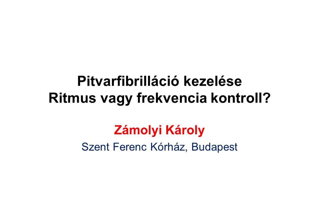 Pitvarfibrilláció kezelése Ritmus vagy frekvencia kontroll? Zámolyi Károly Szent Ferenc Kórház, Budapest