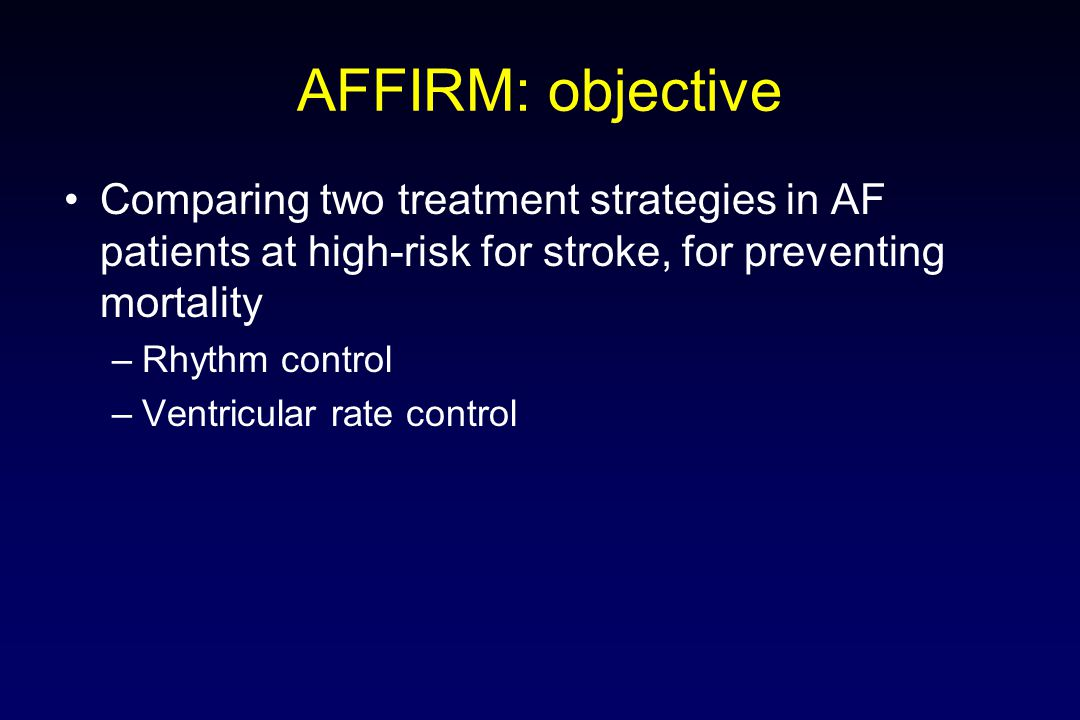 Comparing two treatment strategies in AF patients at high-risk for stroke, for preventing mortality –Rhythm control –Ventricular rate control AFFIRM: objective