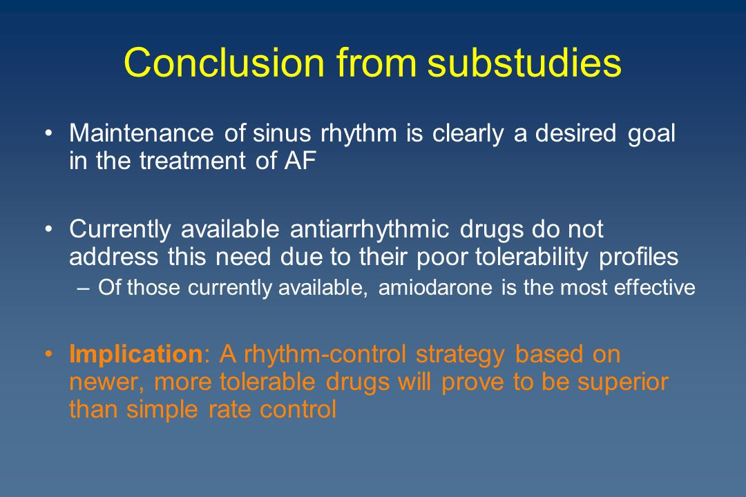 Conclusion from substudies Maintenance of sinus rhythm is clearly a desired goal in the treatment of AF Currently available antiarrhythmic drugs do not address this need due to their poor tolerability profiles –Of those currently available, amiodarone is the most effective Implication: A rhythm-control strategy based on newer, more tolerable drugs will prove to be superior than simple rate control
