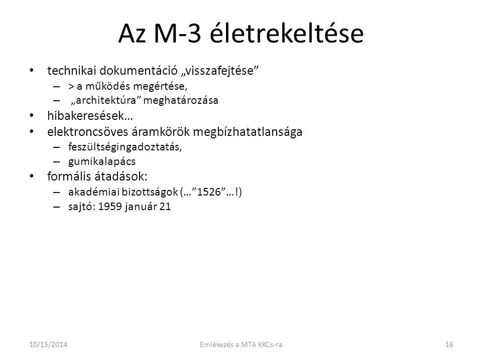 """Az M-3 életrekeltése technikai dokumentáció """"visszafejtése – > a működés megértése, – """"architektúra meghatározása hibakeresések… elektroncsöves áramkörök megbízhatatlansága – feszültségingadoztatás, – gumikalapács formális átadások: – akadémiai bizottságok (… 1526 …!) – sajtó: 1959 január 21 10/15/201416Emlékezés a MTA KKCs-ra"""