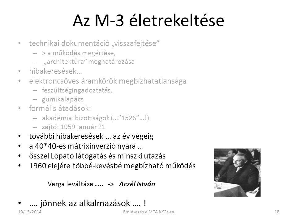 """Az M-3 életrekeltése technikai dokumentáció """"visszafejtése – > a működés megértése, – """"architektúra meghatározása hibakeresések… elektroncsöves áramkörök megbízhatatlansága – feszültségingadoztatás, – gumikalapács formális átadások: – akadémiai bizottságok (… 1526 …!) – sajtó: 1959 január 21 további hibakeresések … az év végéig a 40*40-es mátrixinverzió nyara … ősszel Lopato látogatás és minszki utazás 1960 elejére többé-kevésbé megbízható működés Varga leváltása ….."""