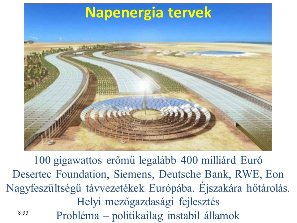 8:33 Napenergia tervek 100 gigawattos erőmű legalább 400 milliárd Euró Desertec Foundation, Siemens, Deutsche Bank, RWE, Eon Nagyfeszültségű távvezetékek Európába.