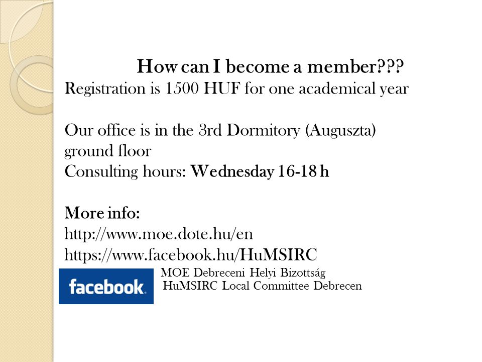 How can I become a member??? Registration is 1500 HUF for one academical year Our office is in the 3rd Dormitory (Auguszta) ground floor Consulting ho