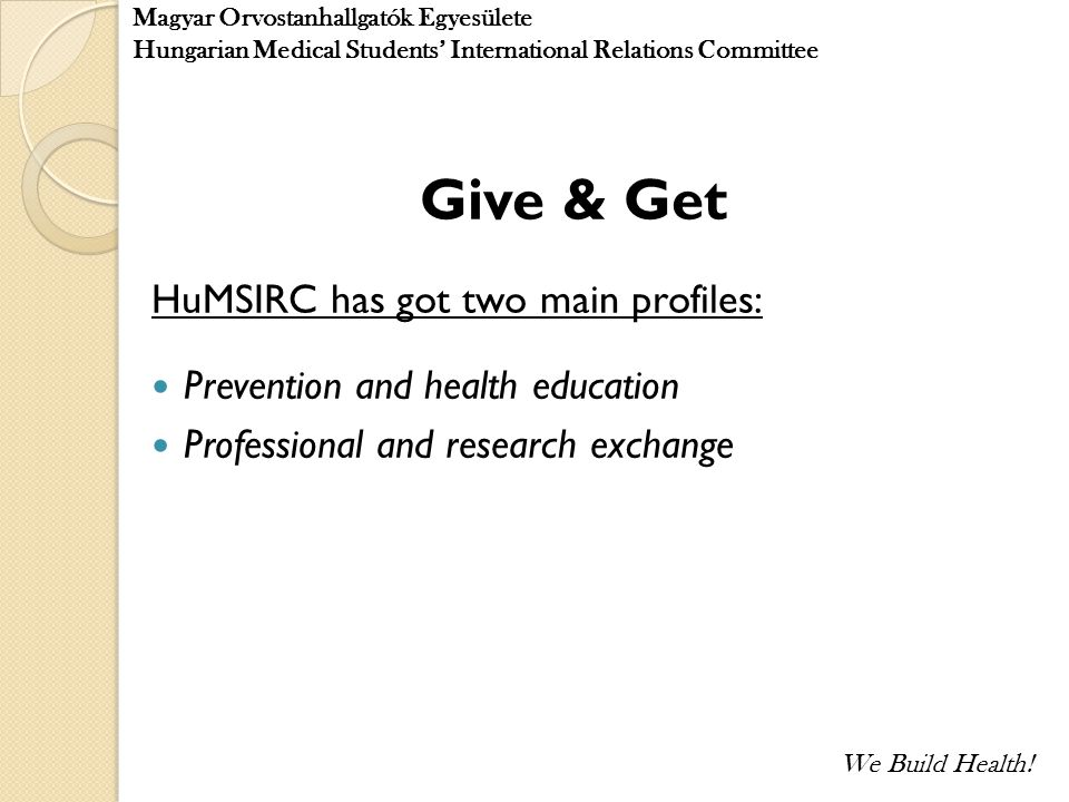 Give & Get HuMSIRC has got two main profiles: Prevention and health education Professional and research exchange Magyar Orvostanhallgatók Egyesülete H