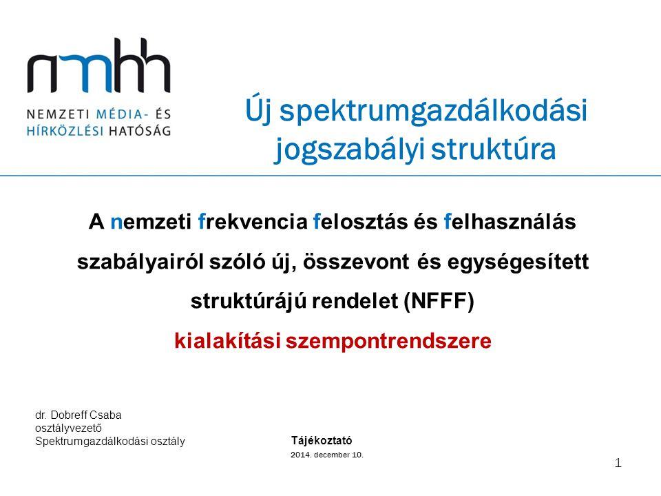 Új spektrumgazdálkodási jogszabályi struktúra 1 A nemzeti frekvencia felosztás és felhasználás szabályairól szóló új, összevont és egységesített struktúrájú rendelet (NFFF) kialakítási szempontrendszere 2014.