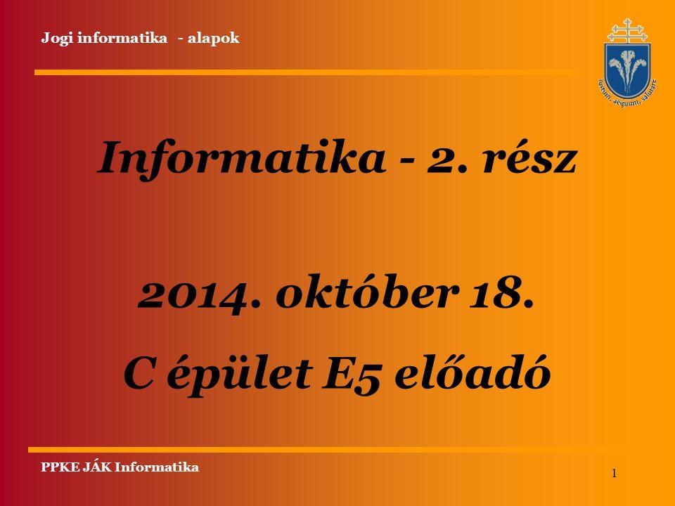 1 Informatika - 2. rész 2014. október 18. C épület E5 előadó PPKE JÁK Informatika Jogi informatika - alapok