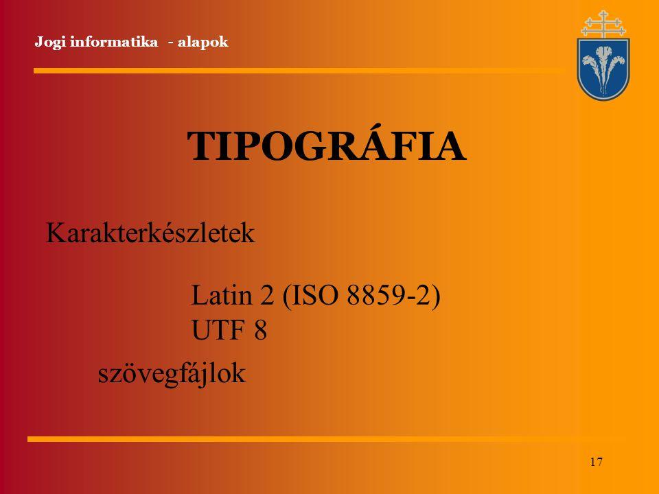 17 Jogi informatika - alapok TIPOGRÁFIA Karakterkészletek Latin 2 (ISO 8859-2) UTF 8 szövegfájlok
