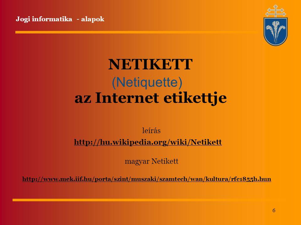 6 NETIKETT az Internet etikettje (Netiquette) http://www.mek.iif.hu/porta/szint/muszaki/szamtech/wan/kultura/rfc1855h.hun http://hu.wikipedia.org/wiki/Netikett leírás magyar Netikett Jogi informatika - alapok