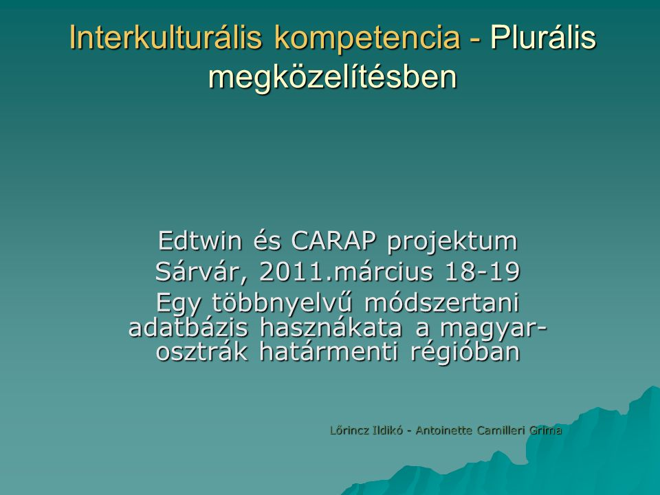 Interkulturális kompetencia - Plurális megközelítésben Edtwin és CARAP projektum Sárvár, 2011.március 18-19 Egy többnyelvű módszertani adatbázis hasznákata a magyar- osztrák határmenti régióban Lőrincz Ildikó - Antoinette Camilleri Grima