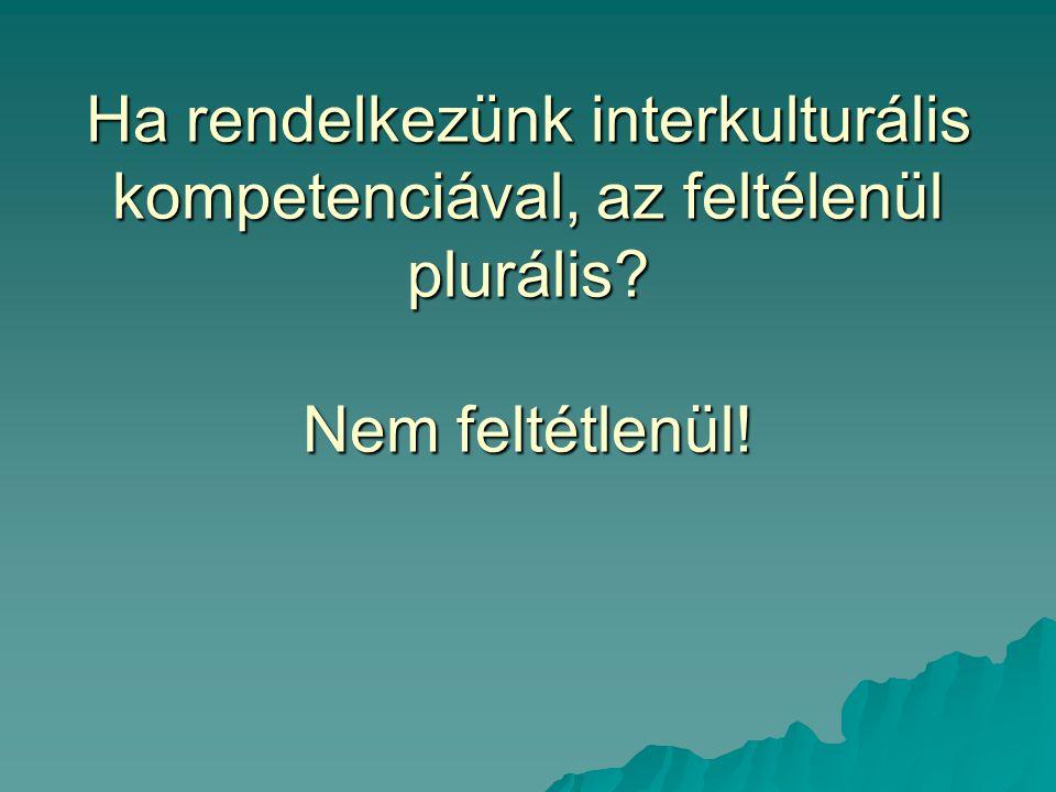 Ha rendelkezünk interkulturális kompetenciával, az feltélenül plurális Nem feltétlenül!