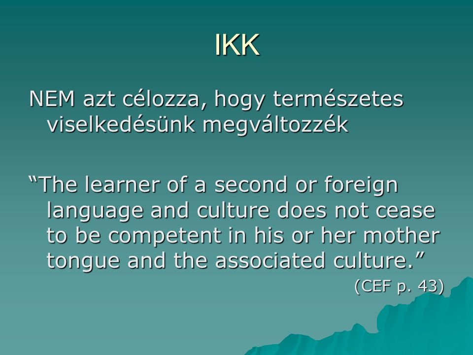IKK NEM azt célozza, hogy természetes viselkedésünk megváltozzék The learner of a second or foreign language and culture does not cease to be competent in his or her mother tongue and the associated culture. (CEF p.