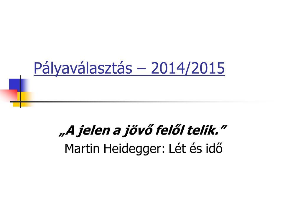 """Pályaválasztás – 2014/2015 """"A jelen a jövő felől telik. Martin Heidegger: Lét és idő"""
