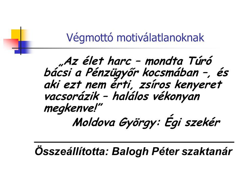 """Végmottó motiválatlanoknak """"Az élet harc – mondta Túró bácsi a Pénzügyőr kocsmában –, és aki ezt nem érti, zsíros kenyeret vacsorázik – halálos vékonyan megkenve! Moldova György: Égi szekér _________________________________ Összeállította: Balogh Péter szaktanár"""
