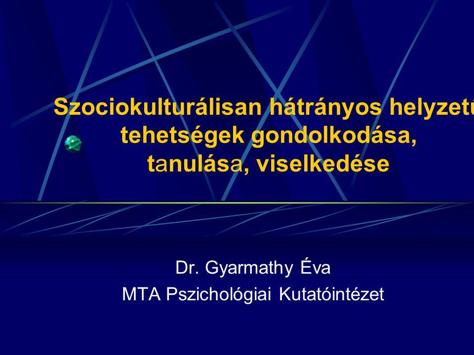 Szociokulturálisan hátrányos helyzetű tehetségek gondolkodása, tanulása, viselkedése Dr. Gyarmathy Éva MTA Pszichológiai Kutatóintézet