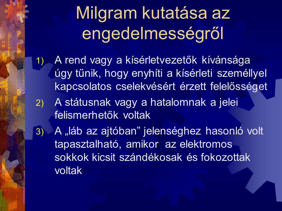 """Milgram kutatása az engedelmességről 1) A rend vagy a kísérletvezetők kívánsága úgy tűnik, hogy enyhíti a kísérleti személlyel kapcsolatos cselekvésért érzett felelősséget 2) A státusnak vagy a hatalomnak a jelei felismerhetők voltak 3) A """"láb az ajtóban jelenséghez hasonló volt tapasztalható, amikor az elektromos sokkok kicsit szándékosak és fokozottak voltak"""
