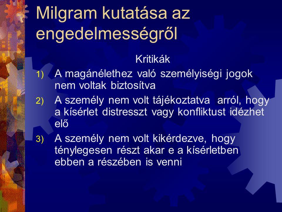 Milgram kutatása az engedelmességről Kritikák 1) A magánélethez való személyiségi jogok nem voltak biztosítva 2) A személy nem volt tájékoztatva arról