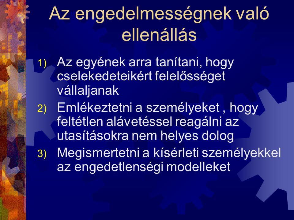 Az engedelmességnek való ellenállás 1) Az egyének arra tanítani, hogy cselekedeteikért felelősséget vállaljanak 2) Emlékeztetni a személyeket, hogy feltétlen alávetéssel reagálni az utasításokra nem helyes dolog 3) Megismertetni a kísérleti személyekkel az engedetlenségi modelleket