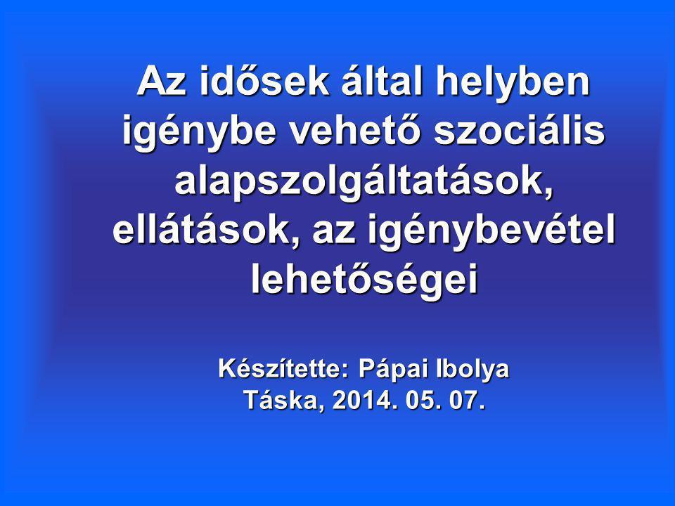 Az idősek által helyben igénybe vehető szociális alapszolgáltatások, ellátások, az igénybevétel lehetőségei Készítette: Pápai Ibolya Táska, 2014. 05.