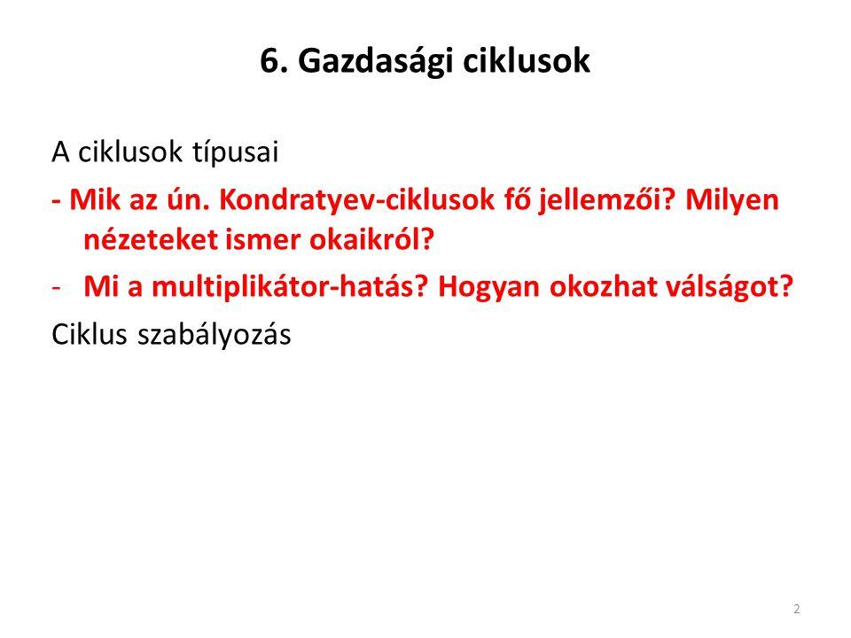 6. Gazdasági ciklusok A ciklusok típusai - Mik az ún. Kondratyev-ciklusok fő jellemzői? Milyen nézeteket ismer okaikról? -Mi a multiplikátor-hatás? Ho