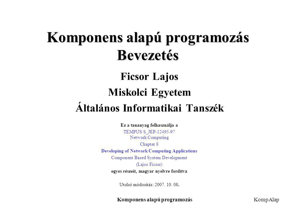 Komponens alapú programozásKompAlap Komponens alapú programozás Bevezetés Ficsor Lajos Miskolci Egyetem Általános Informatikai Tanszék Ez a tananyag f