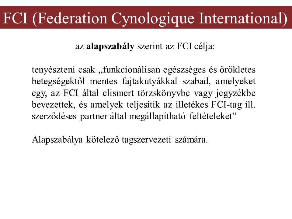 """FCI (Federation Cynologique International) az alapszabály szerint az FCI célja: tenyészteni csak """"funkcionálisan egészséges és örökletes betegségektől mentes fajtakutyákkal szabad, amelyeket egy, az FCI által elismert törzskönyvbe vagy jegyzékbe bevezettek, és amelyek teljesítik az illetékes FCI-tag ill."""