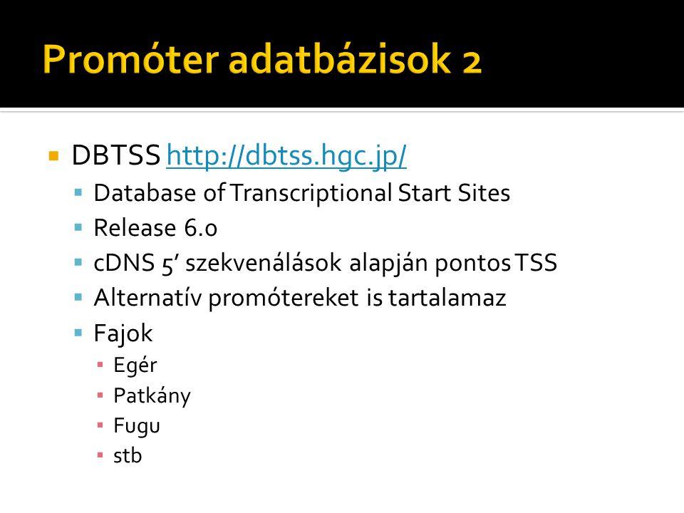  DBTSS http://dbtss.hgc.jp/http://dbtss.hgc.jp/  Database of Transcriptional Start Sites  Release 6.0  cDNS 5' szekvenálások alapján pontos TSS  Alternatív promótereket is tartalamaz  Fajok ▪ Egér ▪ Patkány ▪ Fugu ▪ stb
