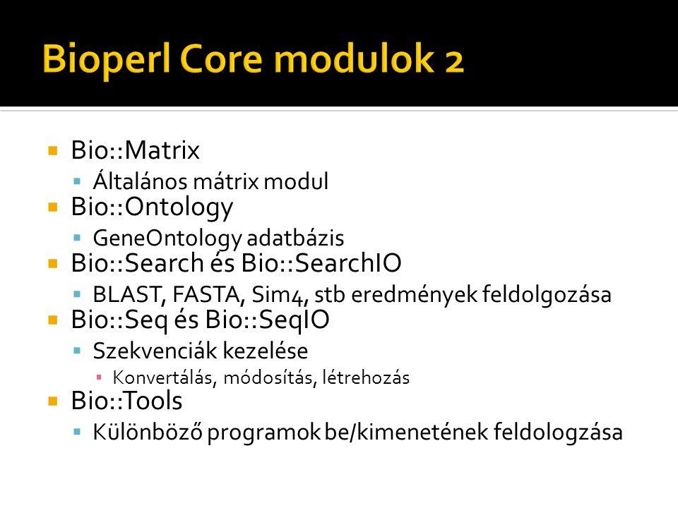  Bio::Matrix  Általános mátrix modul  Bio::Ontology  GeneOntology adatbázis  Bio::Search és Bio::SearchIO  BLAST, FASTA, Sim4, stb eredmények feldolgozása  Bio::Seq és Bio::SeqIO  Szekvenciák kezelése ▪ Konvertálás, módosítás, létrehozás  Bio::Tools  Különböző programok be/kimenetének feldologzása