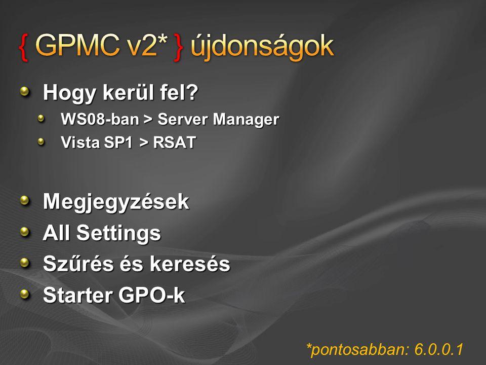 Hogy kerül fel? WS08-ban > Server Manager Vista SP1 > RSAT Megjegyzések All Settings Szűrés és keresés Starter GPO-k *pontosabban: 6.0.0.1