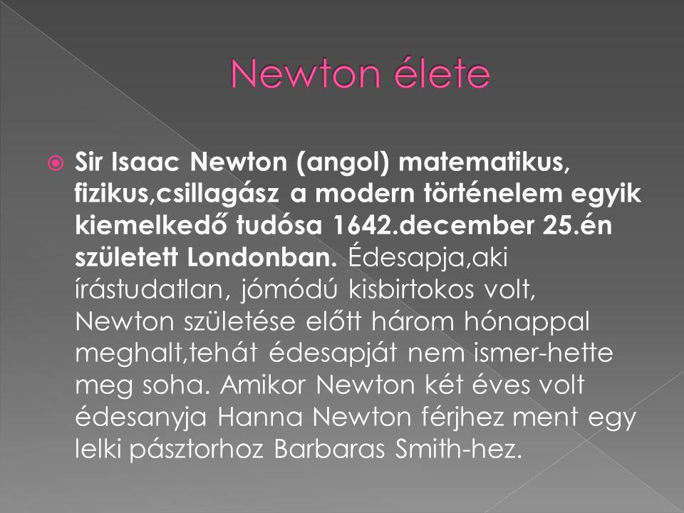  Sir Isaac Newton (angol) matematikus, fizikus,csillagász a modern történelem egyik kiemelkedő tudósa 1642.december 25.én született Londonban. Édesap
