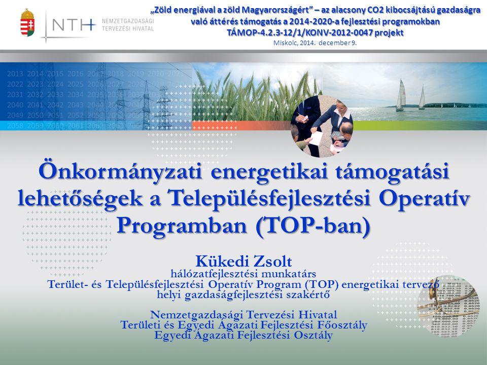 """Önkormányzati energetikai támogatási lehetőségek a Településfejlesztési Operatív Programban (TOP-ban) Kükedi Zsolt hálózatfejlesztési munkatárs Terület- és Településfejlesztési Operatív Program (TOP) energetikai tervező helyi gazdaságfejlesztési szakértő Nemzetgazdasági Tervezési Hivatal Területi és Egyedi Ágazati Fejlesztési Főosztály Egyedi Ágazati Fejlesztési Osztály """"Zöld energiával a zöld Magyarországért – az alacsony CO2 kibocsájtású gazdaságra való áttérés támogatás a 2014-2020-a fejlesztési programokban TÁMOP-4.2.3-12/1/KONV-2012-0047 projekt Miskolc, 2014."""