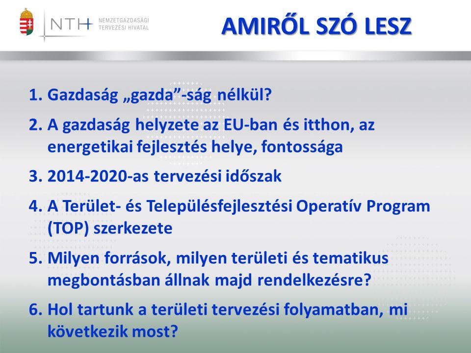 """AMIRŐL SZÓ LESZ 1.Gazdaság """"gazda""""-ság nélkül? 2.A gazdaság helyzete az EU-ban és itthon, az energetikai fejlesztés helye, fontossága 3.2014-2020-as t"""