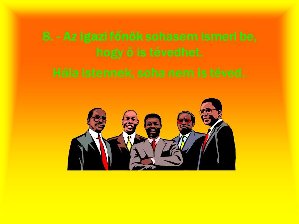 8. - Az igazi főnök sohasem ismeri be, hogy ö is tévedhet. Hála istennek, soha nem is téved.