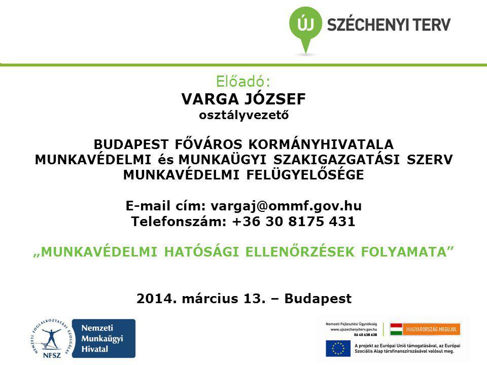 Előadó: VARGA JÓZSEF osztályvezető BUDAPEST FŐVÁROS KORMÁNYHIVATALA MUNKAVÉDELMI és MUNKAÜGYI SZAKIGAZGATÁSI SZERV MUNKAVÉDELMI FELÜGYELŐSÉGE E-mail c