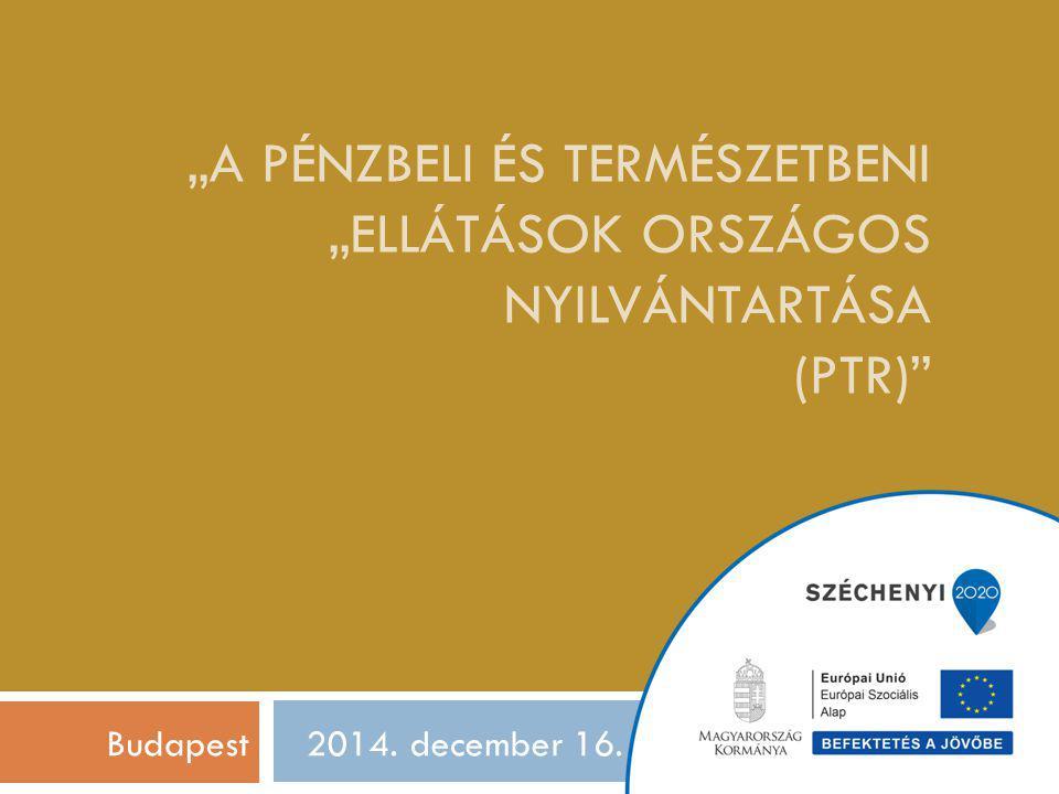 """""""A PÉNZBELI ÉS TERMÉSZETBENI """"ELLÁTÁSOK ORSZÁGOS NYILVÁNTARTÁSA (PTR) 2014. december 16.Budapest"""