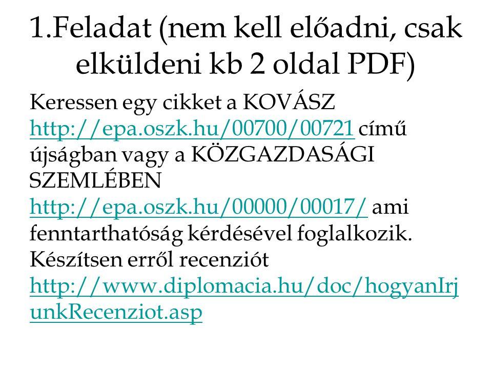 1.Feladat (nem kell előadni, csak elküldeni kb 2 oldal PDF) Keressen egy cikket a KOVÁSZ http://epa.oszk.hu/00700/00721 című újságban vagy a KÖZGAZDASÁGI SZEMLÉBEN http://epa.oszk.hu/00000/00017/ ami fenntarthatóság kérdésével foglalkozik.