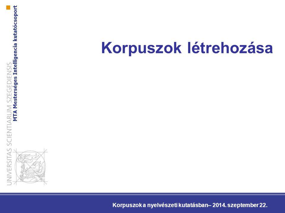 Korpuszok létrehozása Korpuszok a nyelvészeti kutatásban– 2014. szeptember 22.