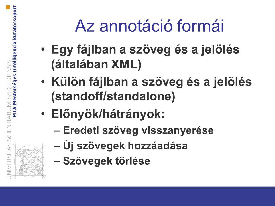 Az annotáció formái Egy fájlban a szöveg és a jelölés (általában XML) Külön fájlban a szöveg és a jelölés (standoff/standalone) Előnyök/hátrányok: –Eredeti szöveg visszanyerése –Új szövegek hozzáadása –Szövegek törlése