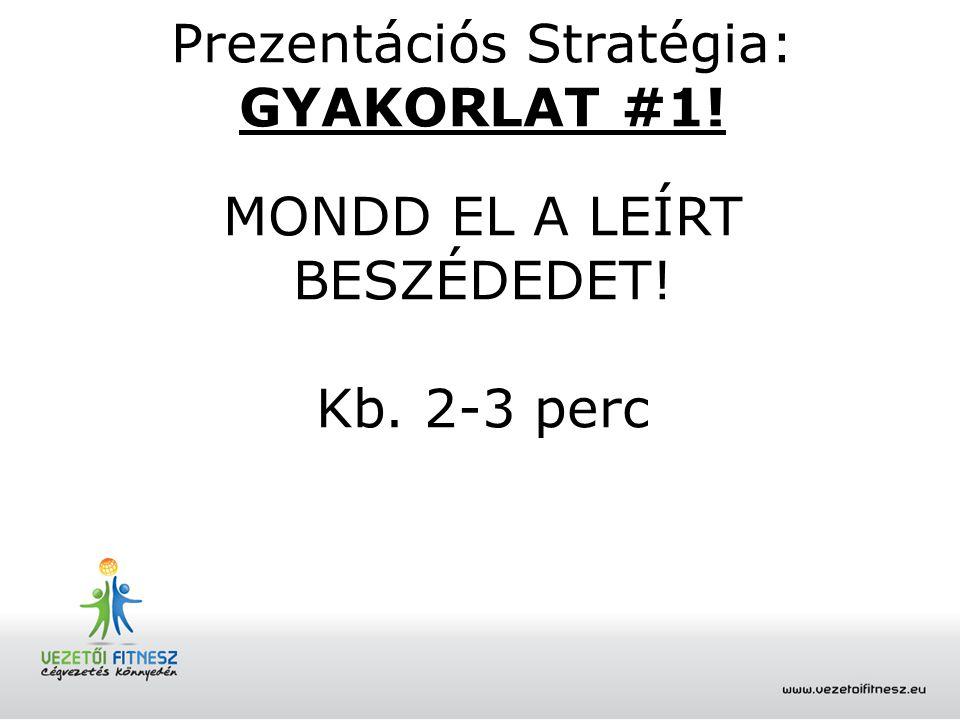 Prezentációs Stratégia: GYAKORLAT #1! MONDD EL A LEÍRT BESZÉDEDET! Kb. 2-3 perc