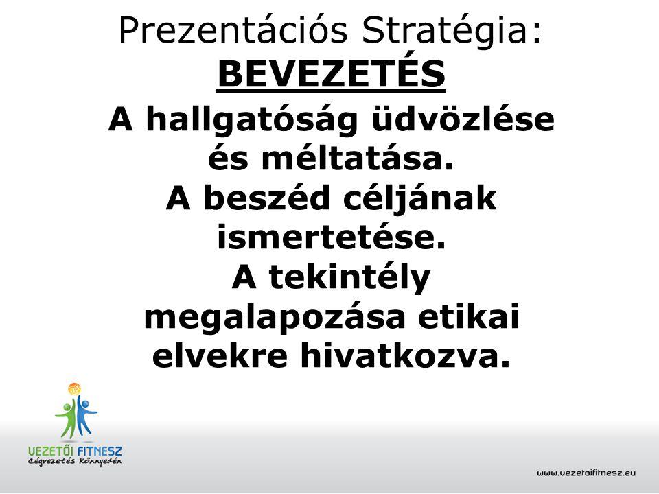 Prezentációs Stratégia: BEVEZETÉS A hallgatóság üdvözlése és méltatása. A beszéd céljának ismertetése. A tekintély megalapozása etikai elvekre hivatko