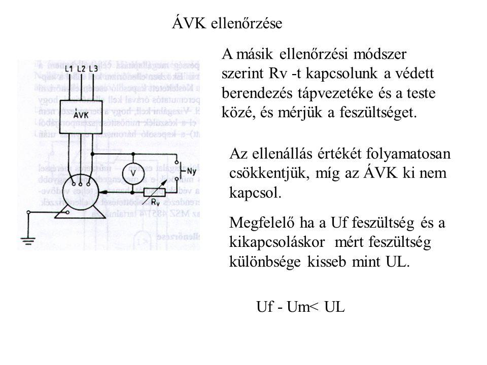 ÁVK ellenőrzése A másik ellenőrzési módszer szerint Rv -t kapcsolunk a védett berendezés tápvezetéke és a teste közé, és mérjük a feszültséget. Az ell