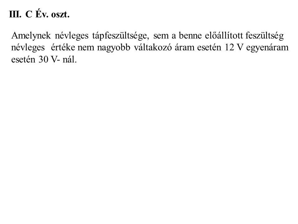 III. C Év. oszt. Amelynek névleges tápfeszültsége, sem a benne előállított feszültség névleges értéke nem nagyobb váltakozó áram esetén 12 V egyenáram