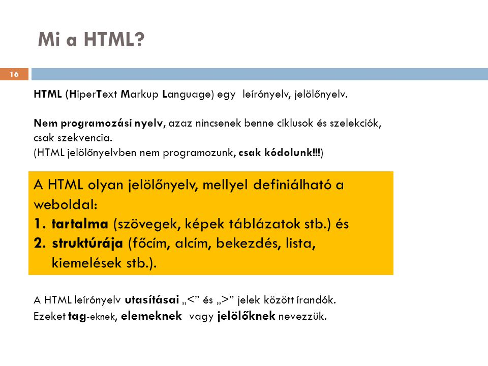 Mi a HTML? HTML (HiperText Markup Language) egy leírónyelv, jelölőnyelv. Nem programozási nyelv, azaz nincsenek benne ciklusok és szelekciók, csak sze