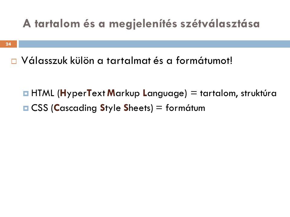 A tartalom és a megjelenítés szétválasztása  Válasszuk külön a tartalmat és a formátumot!  HTML (HyperText Markup Language) = tartalom, struktúra 