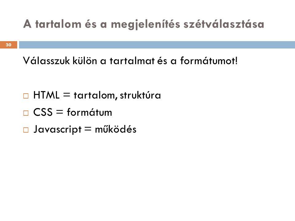 A tartalom és a megjelenítés szétválasztása Válasszuk külön a tartalmat és a formátumot!  HTML = tartalom, struktúra  CSS = formátum  Javascript =