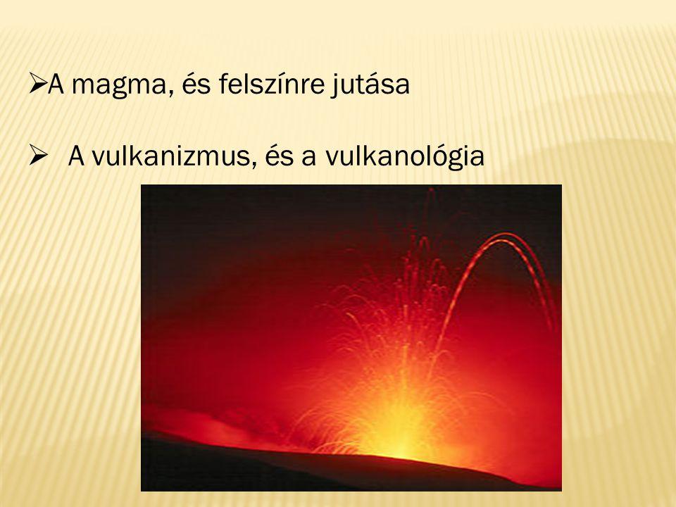  A magma, és felszínre jutása  A vulkanizmus, és a vulkanológia