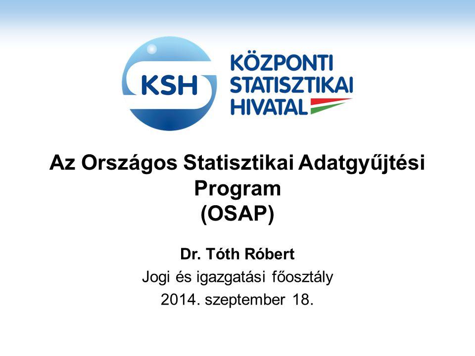 Az Országos Statisztikai Adatgyűjtési Program (OSAP) Dr. Tóth Róbert Jogi és igazgatási főosztály 2014. szeptember 18.